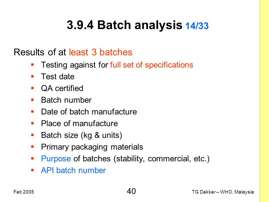 40 TG Dekker – WHO, MalaysiaFeb 2005 3.9.4 Batch analysis 14/33 Results of at least 3 batches  Testing against for full set of specifications  Test