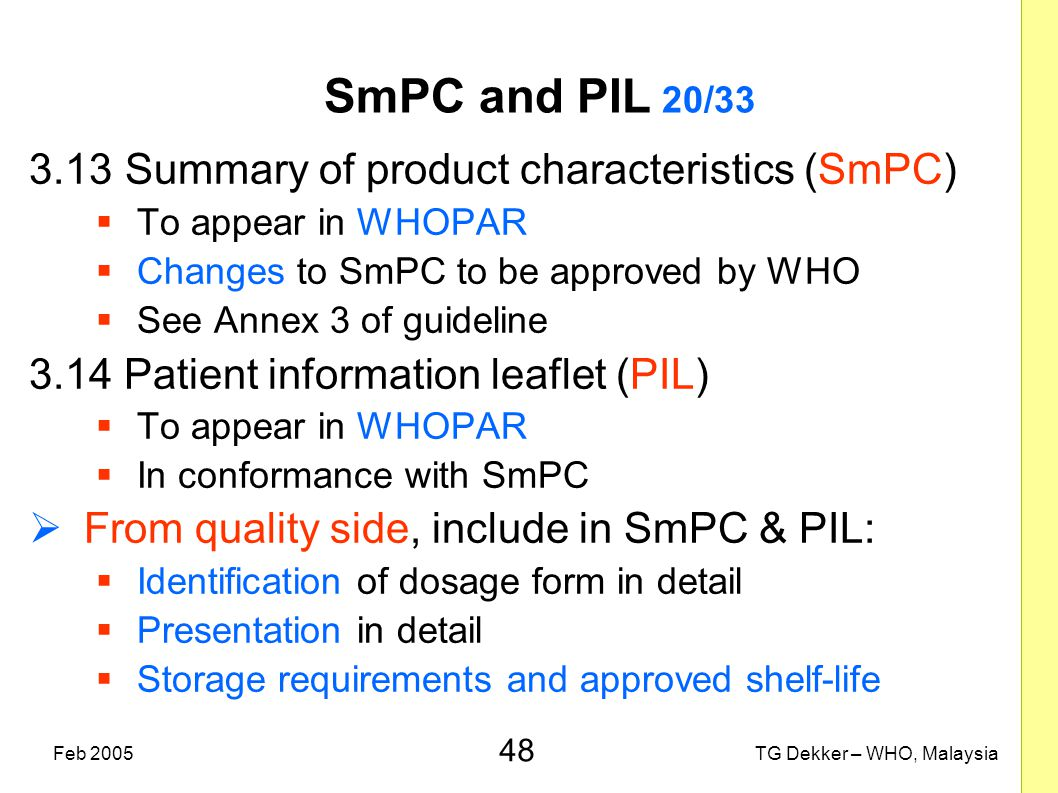 48 TG Dekker – WHO, MalaysiaFeb 2005 SmPC and PIL 20/33 3.13Summary of product characteristics (SmPC)  To appear in WHOPAR  Changes to SmPC to be ap
