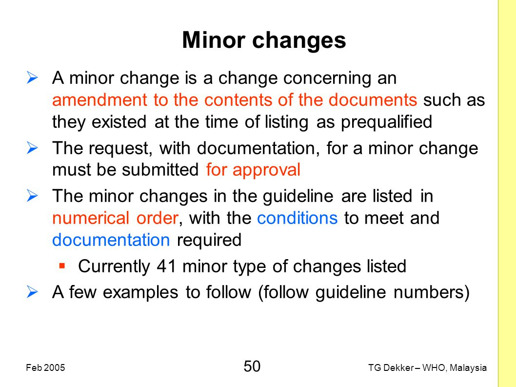 50 TG Dekker – WHO, MalaysiaFeb 2005 Minor changes  A minor change is a change concerning an amendment to the contents of the documents such as they