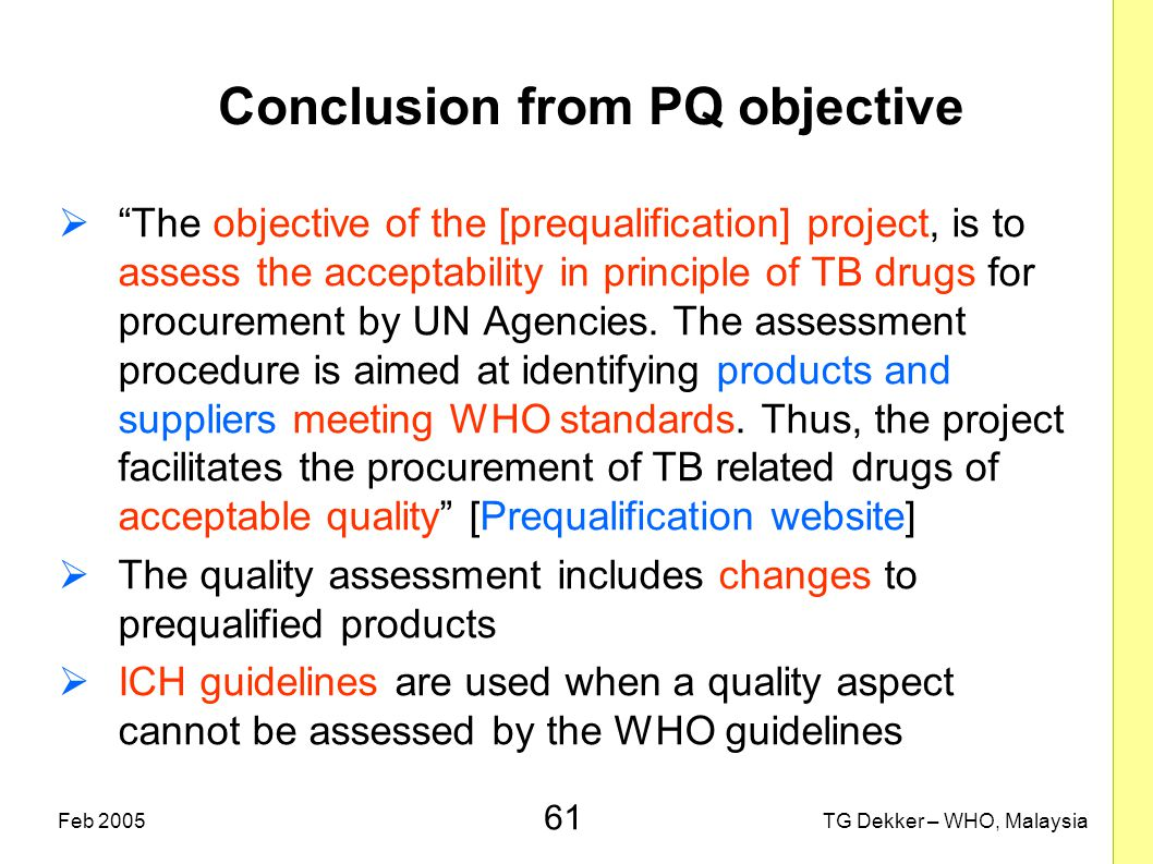 "61 TG Dekker – WHO, MalaysiaFeb 2005 Conclusion from PQ objective  ""The objective of the [prequalification] project, is to assess the acceptability i"