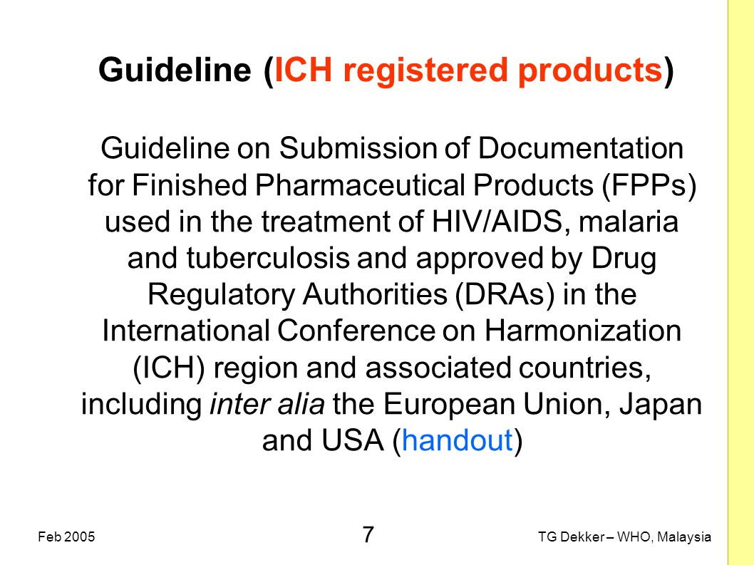 7 TG Dekker – WHO, MalaysiaFeb 2005 Guideline (ICH registered products) Guideline on Submission of Documentation for Finished Pharmaceutical Products