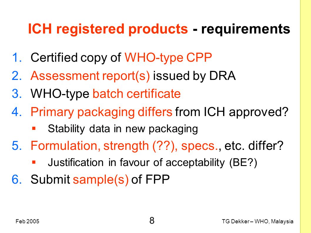 8 TG Dekker – WHO, MalaysiaFeb 2005 ICH registered products - requirements 1.Certified copy of WHO-type CPP 2.Assessment report(s) issued by DRA 3.WHO