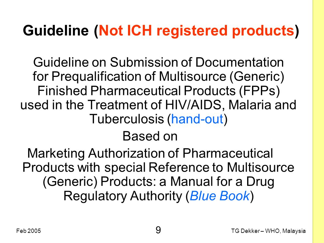9 TG Dekker – WHO, MalaysiaFeb 2005 Guideline (Not ICH registered products) Guideline on Submission of Documentation for Prequalification of Multisour