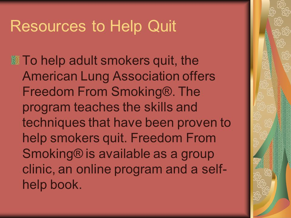 Resources to Help Quit To help adult smokers quit, the American Lung Association offers Freedom From Smoking®. The program teaches the skills and tech