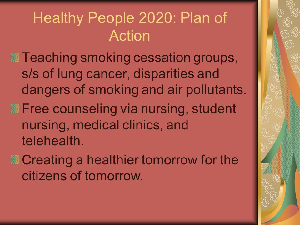 Healthy People 2020: Plan of Action Teaching smoking cessation groups, s/s of lung cancer, disparities and dangers of smoking and air pollutants. Free