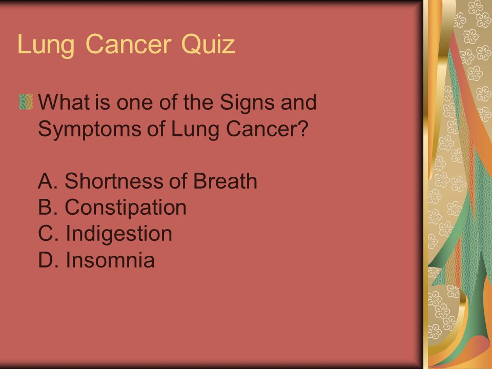 Lung Cancer Quiz What is one of the Signs and Symptoms of Lung Cancer? A. Shortness of Breath B. Constipation C. Indigestion D. Insomnia