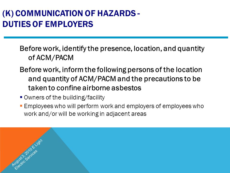 (K) COMMUNICATION OF HAZARDS - DUTIES OF EMPLOYERS Before work, identify the presence, location, and quantity of ACM/PACM Before work, inform the foll