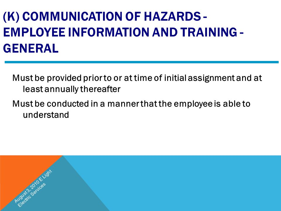 (K) COMMUNICATION OF HAZARDS - EMPLOYEE INFORMATION AND TRAINING - GENERAL Must be provided prior to or at time of initial assignment and at least ann