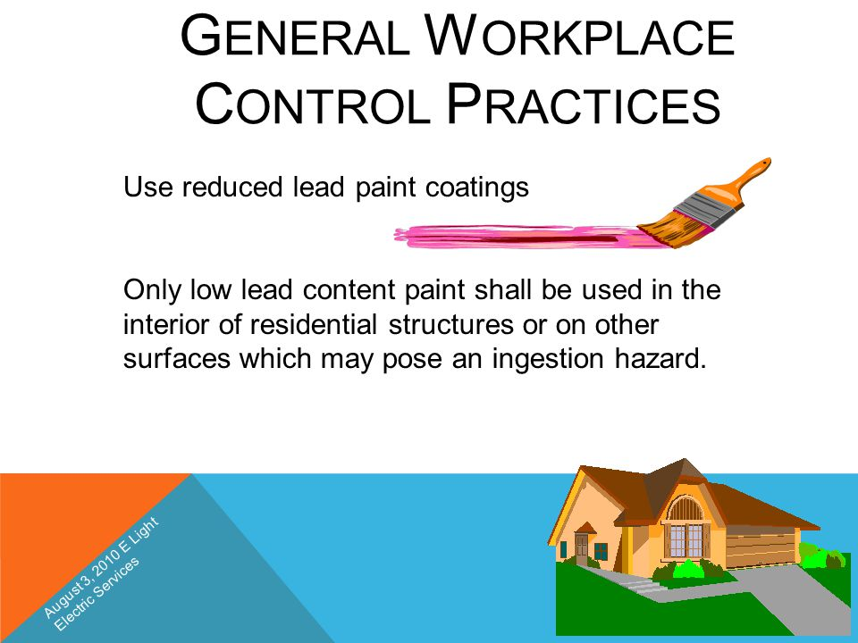 G ENERAL W ORKPLACE C ONTROL P RACTICES Use reduced lead paint coatings Only low lead content paint shall be used in the interior of residential struc