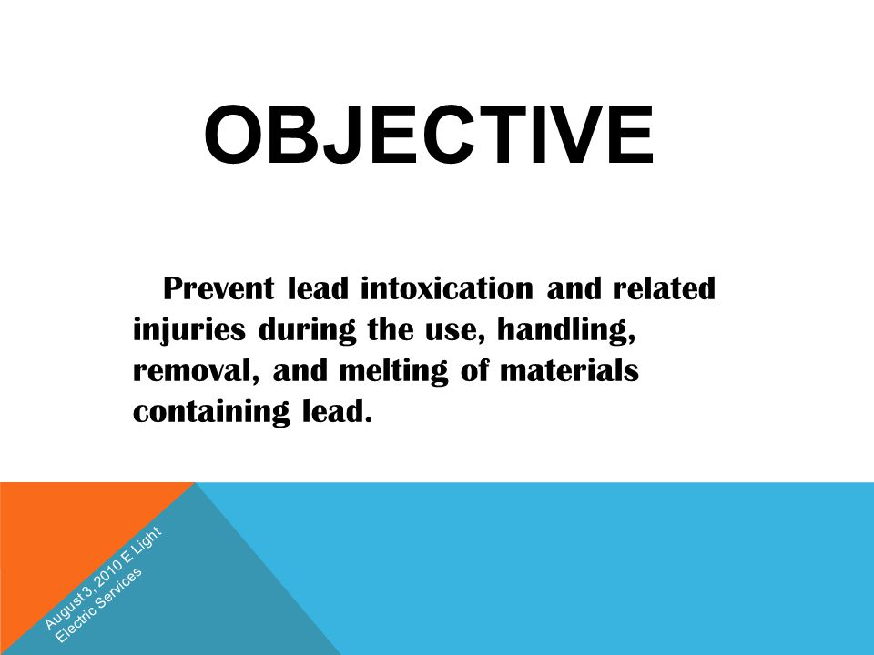 OBJECTIVE Prevent lead intoxication and related injuries during the use, handling, removal, and melting of materials containing lead. August 3, 2010 E