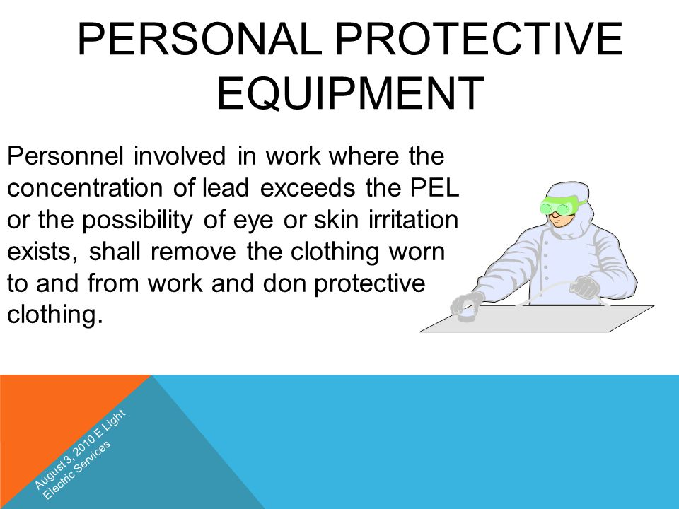 PERSONAL PROTECTIVE EQUIPMENT Personnel involved in work where the concentration of lead exceeds the PEL or the possibility of eye or skin irritation