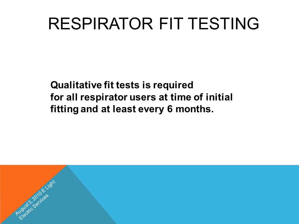 RESPIRATOR FIT TESTING Qualitative fit tests is required for all respirator users at time of initial fitting and at least every 6 months. August 3, 20