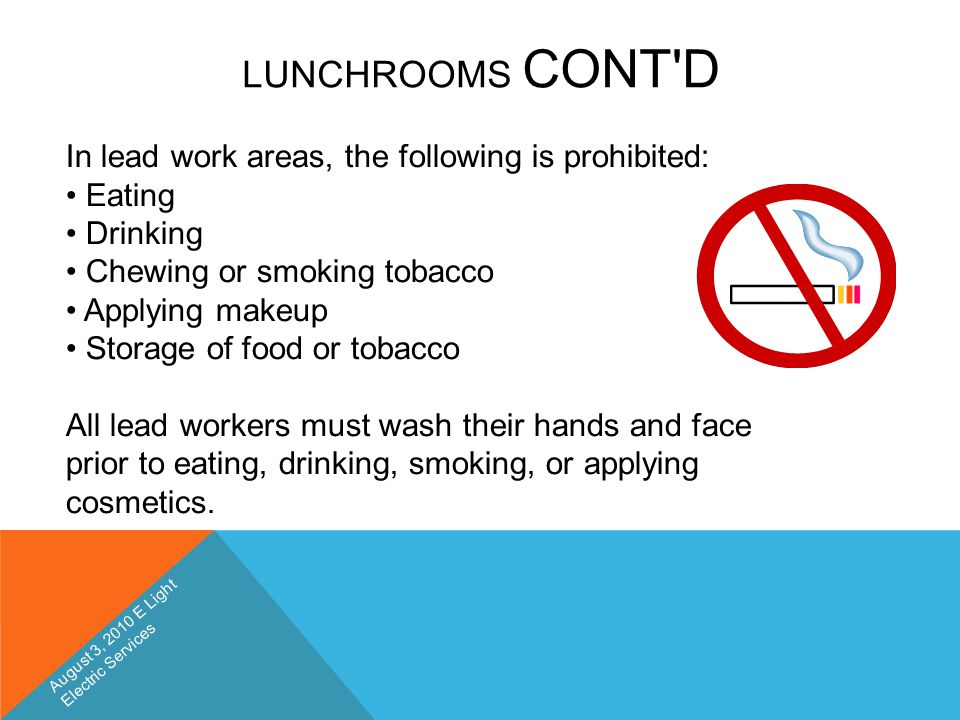 LUNCHROOMS CONT'D In lead work areas, the following is prohibited: Eating Drinking Chewing or smoking tobacco Applying makeup Storage of food or tobac