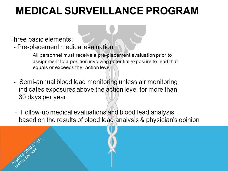 MEDICAL SURVEILLANCE PROGRAM Three basic elements: - Pre-placement medical evaluation. All personnel must receive a pre-placement evaluation prior to