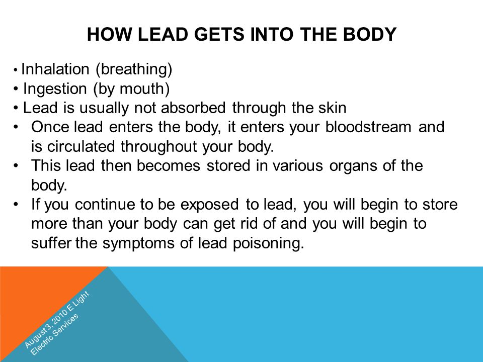 HOW LEAD GETS INTO THE BODY Inhalation (breathing) Ingestion (by mouth) Lead is usually not absorbed through the skin Once lead enters the body, it en
