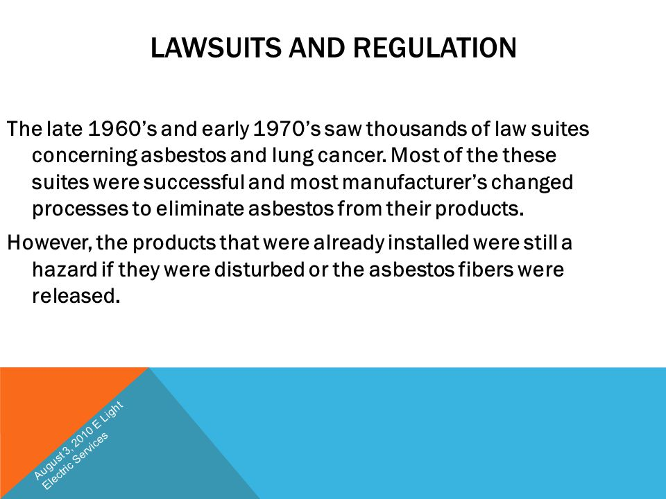 LAWSUITS AND REGULATION The late 1960's and early 1970's saw thousands of law suites concerning asbestos and lung cancer. Most of the these suites wer