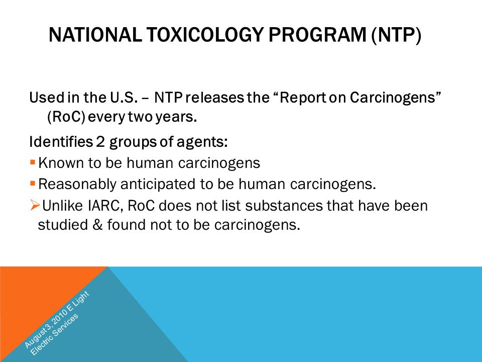 """NATIONAL TOXICOLOGY PROGRAM (NTP) Used in the U.S. – NTP releases the """"Report on Carcinogens"""" (RoC) every two years. Identifies 2 groups of agents: """