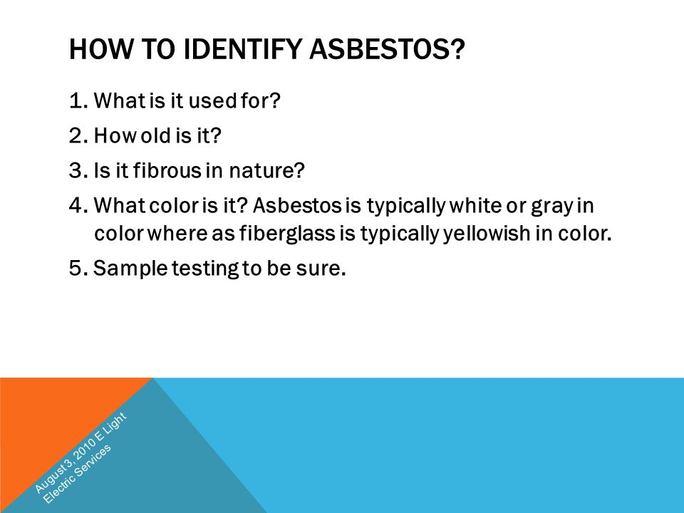 HOW TO IDENTIFY ASBESTOS? 1. What is it used for? 2. How old is it? 3. Is it fibrous in nature? 4. What color is it? Asbestos is typically white or gr