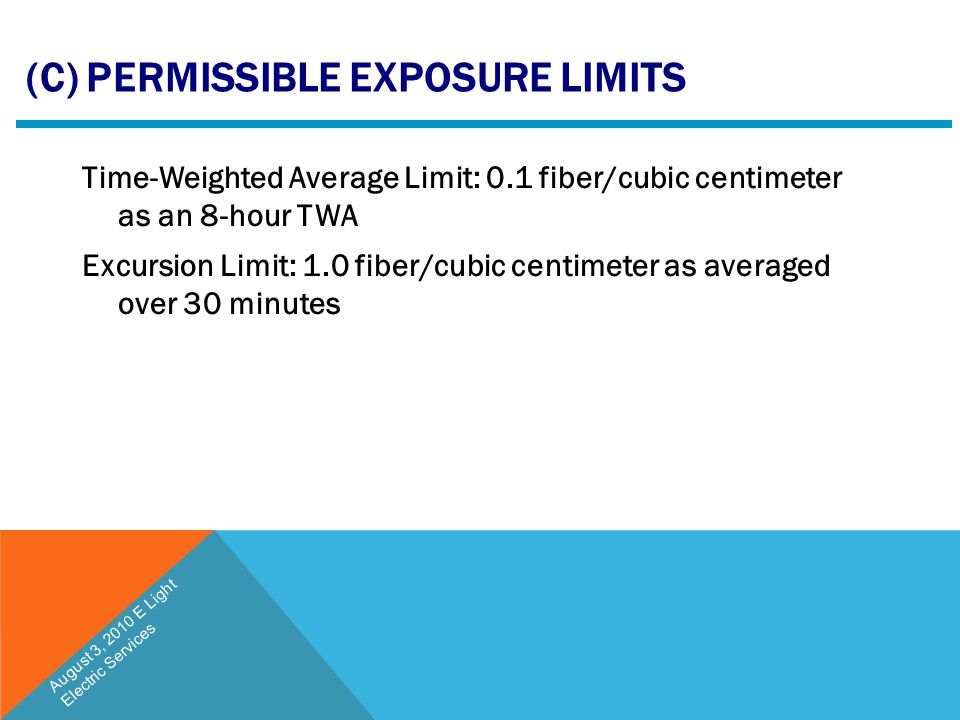 (C) PERMISSIBLE EXPOSURE LIMITS Time-Weighted Average Limit: 0.1 fiber/cubic centimeter as an 8-hour TWA Excursion Limit: 1.0 fiber/cubic centimeter a