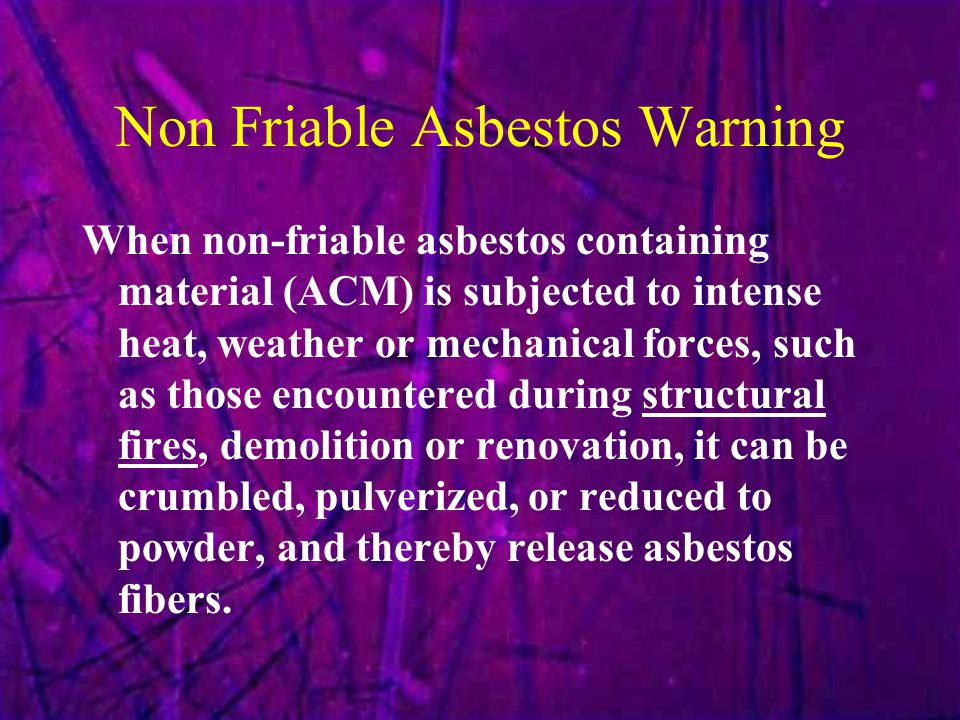 Non Friable Asbestos Warning When non-friable asbestos containing material (ACM) is subjected to intense heat, weather or mechanical forces, such as t