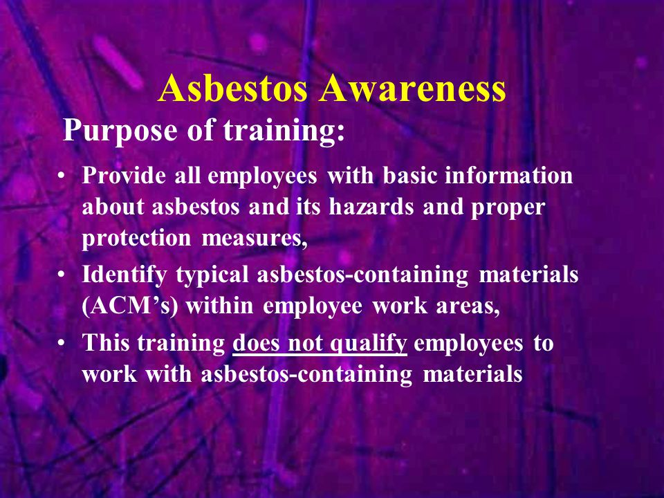 Asbestos Naturally occurring fibrous mineral Six different forms of asbestos Chrysotile - most common type in US (95%) Amosite - 2nd most common (2-3%) Crocidolite - 3rd most common (1-2%) Actinolite Anthophyllite Tremolite What is Asbestos?