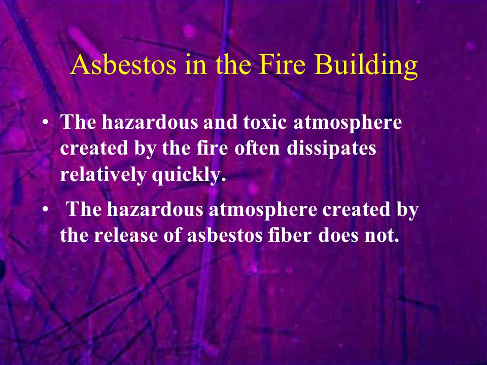 Asbestos in the Fire Building The hazardous and toxic atmosphere created by the fire often dissipates relatively quickly. The hazardous atmosphere cre