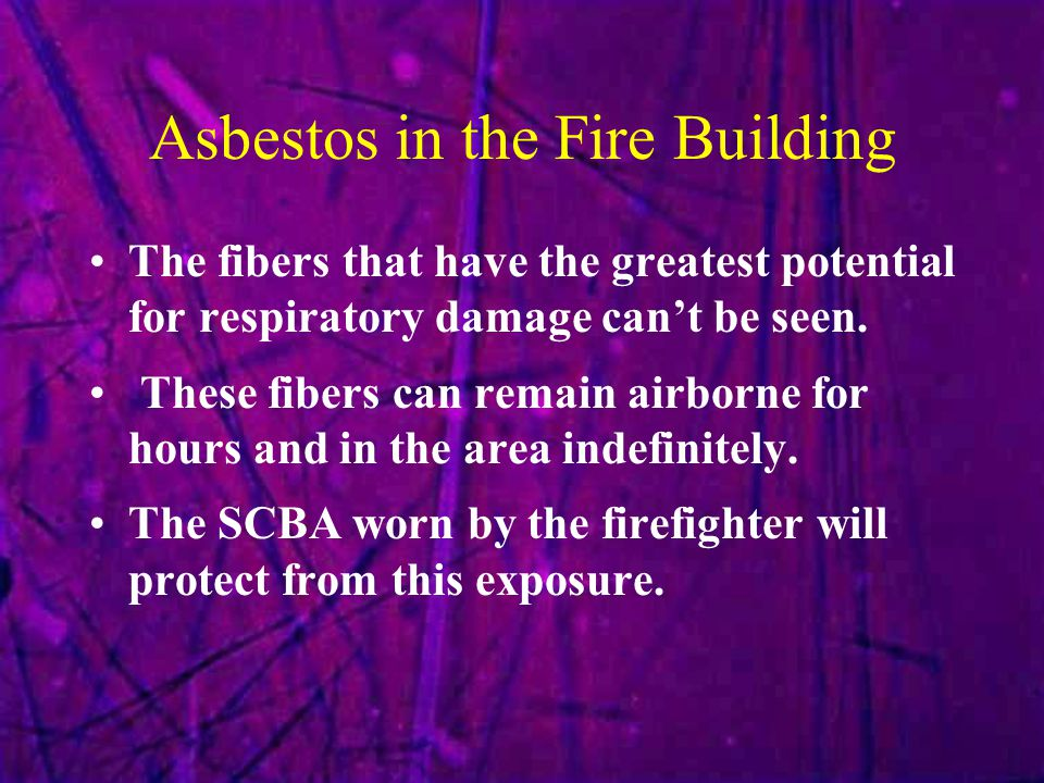 Asbestos in the Fire Building The fibers that have the greatest potential for respiratory damage can't be seen. These fibers can remain airborne for h