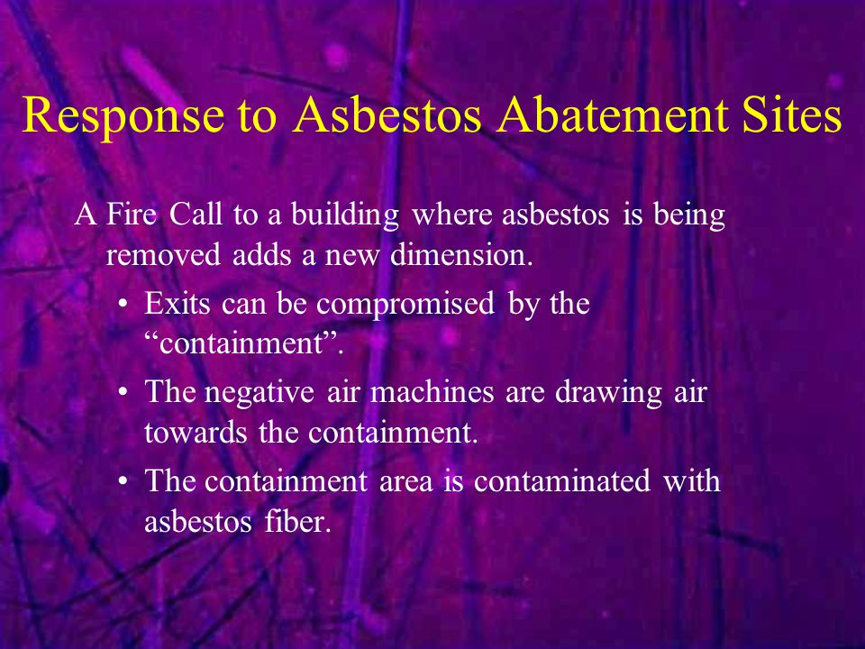 """Response to Asbestos Abatement Sites A Fire Call to a building where asbestos is being removed adds a new dimension. Exits can be compromised by the """""""