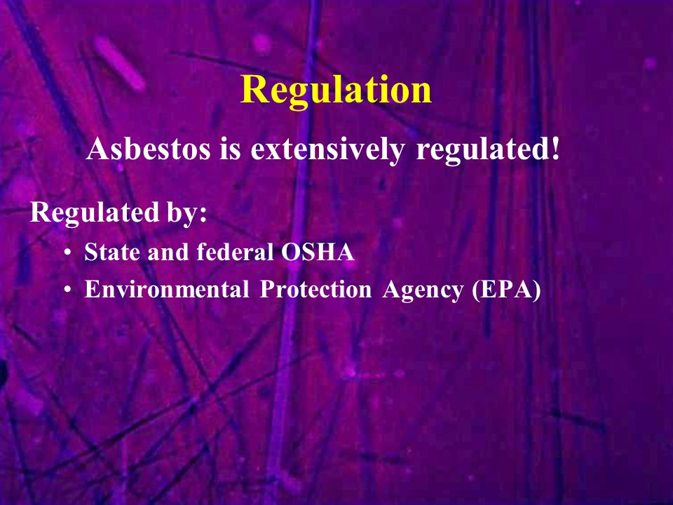 Regulation Regulated by: State and federal OSHA Environmental Protection Agency (EPA) Asbestos is extensively regulated!