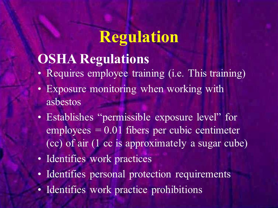 """Regulation Requires employee training (i.e. This training) Exposure monitoring when working with asbestos Establishes """"permissible exposure level"""" for"""