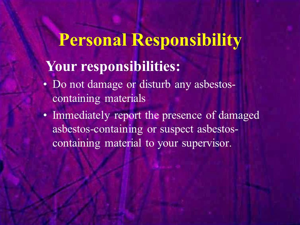 Personal Responsibility Do not damage or disturb any asbestos- containing materials Immediately report the presence of damaged asbestos-containing or