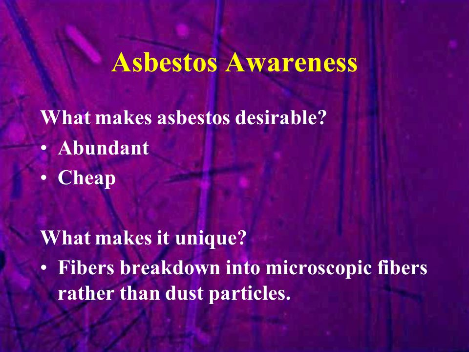 Asbestos Awareness What makes asbestos desirable? Abundant Cheap What makes it unique? Fibers breakdown into microscopic fibers rather than dust parti