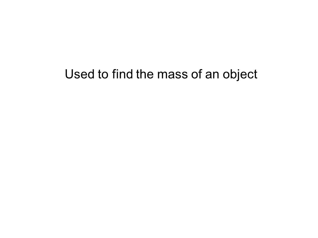 Used to find the mass of an object