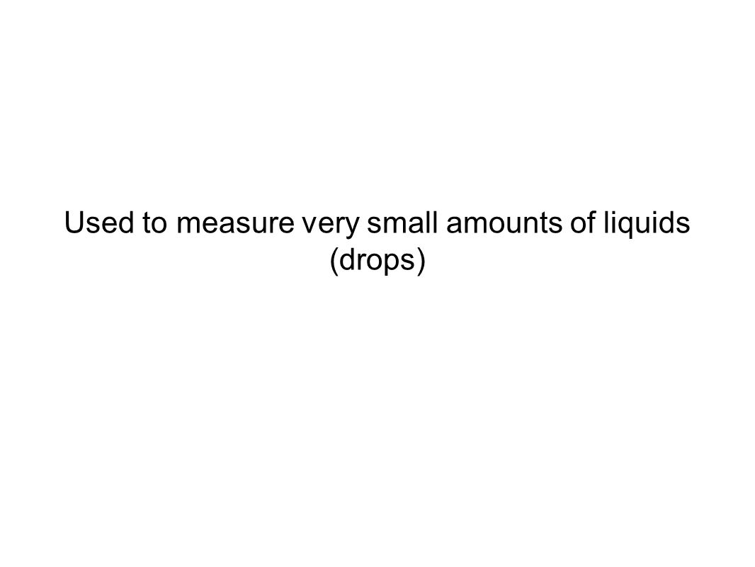 Used to measure very small amounts of liquids (drops)