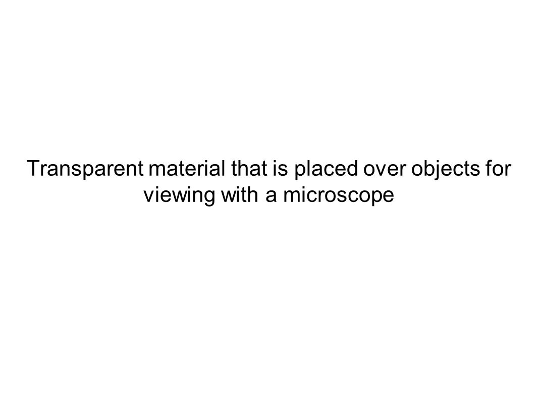 Transparent material that is placed over objects for viewing with a microscope