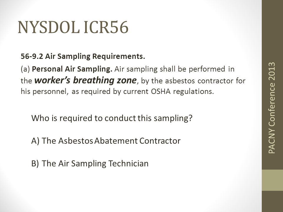 NYSDOL ICR56 56-9.2 Air Sampling Requirements. (a) Personal Air Sampling. Air sampling shall be performed in the worker's breathing zone, by the asbes