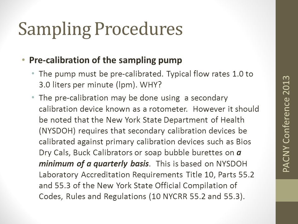 Sampling Procedures Pre-calibration of the sampling pump The pump must be pre-calibrated. Typical flow rates 1.0 to 3.0 liters per minute (lpm). WHY?
