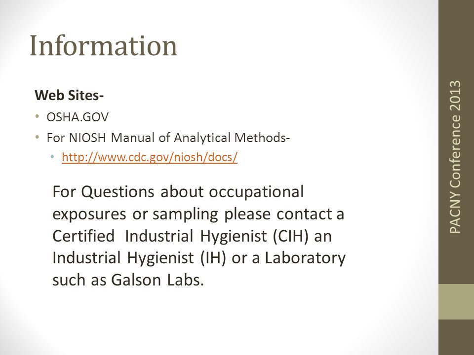 Information Web Sites- OSHA.GOV For NIOSH Manual of Analytical Methods- http://www.cdc.gov/niosh/docs/ PACNY Conference 2013 For Questions about occupational exposures or sampling please contact a Certified Industrial Hygienist (CIH) an Industrial Hygienist (IH) or a Laboratory such as Galson Labs.