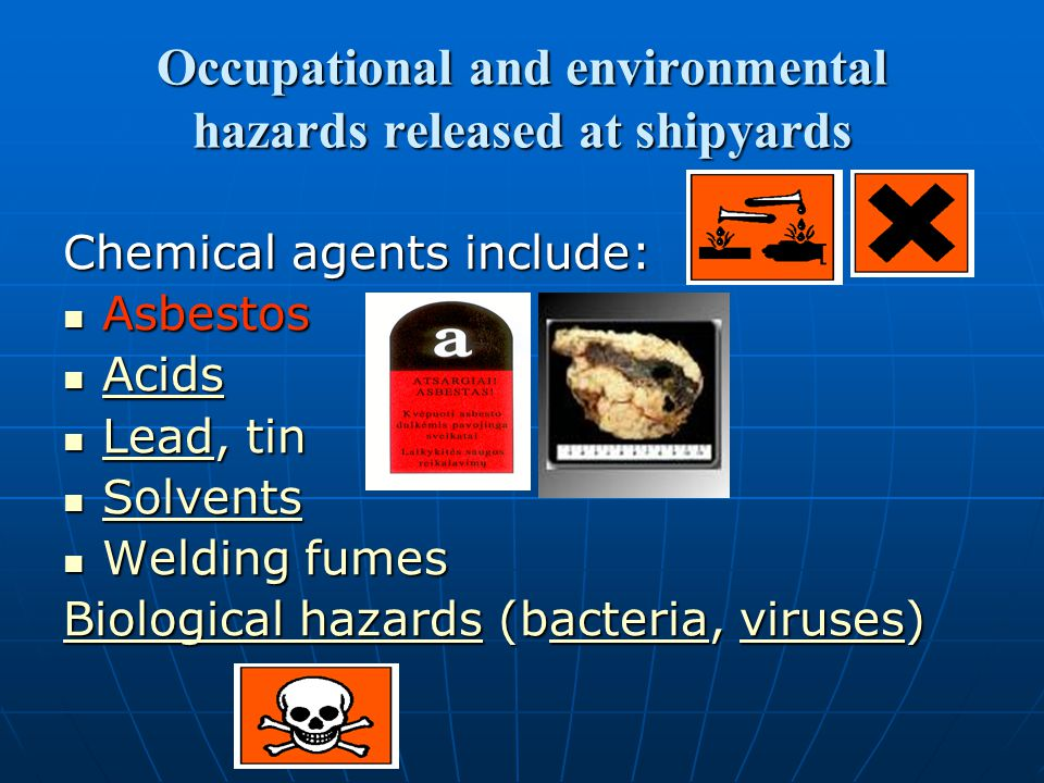 Occupational and environmental hazards released at shipyards Chemical agents include: Asbestos Asbestos Acids Acids Acids Lead, tin Lead, tin Lead Solvents Solvents Solvents Welding fumes Welding fumes Biological hazardsBiological hazards (bacteria, viruses) acteriairus Biological hazardsacteriairus
