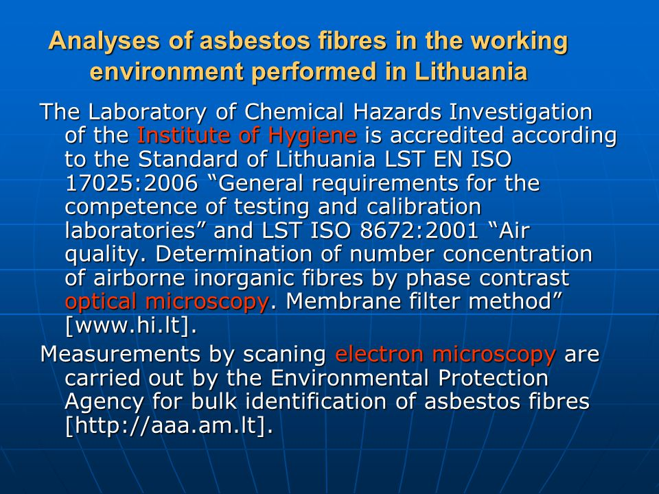 Analyses of asbestos fibres in the working environment performed in Lithuania The Laboratory of Chemical Hazards Investigation of the Institute of Hygiene is accredited according to the Standard of Lithuania LST EN ISO 17025:2006 General requirements for the competence of testing and calibration laboratories and LST ISO 8672:2001 Air quality.