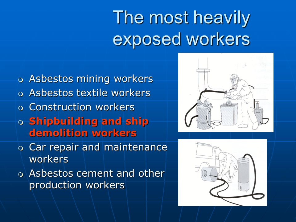 The most heavily exposed workers m Asbestos mining workers m Asbestos textile workers m Construction workers m Shipbuilding and ship demolition workers m Car repair and maintenance workers m Asbestos cement and other production workers