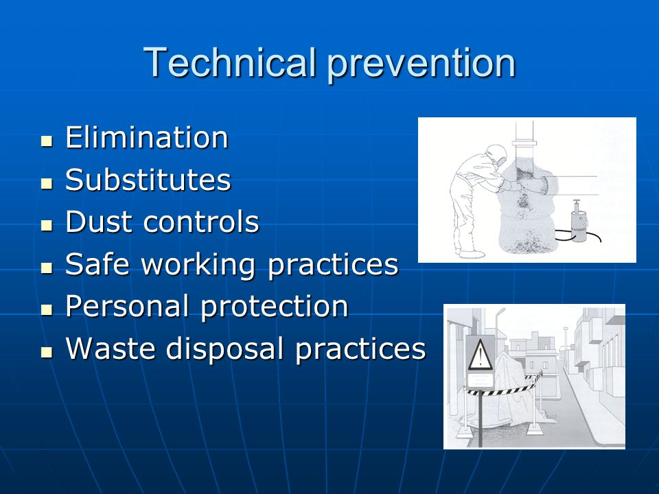 Technical prevention Elimination Elimination Substitutes Substitutes Dust controls Dust controls Safe working practices Safe working practices Personal protection Personal protection Waste disposal practices Waste disposal practices