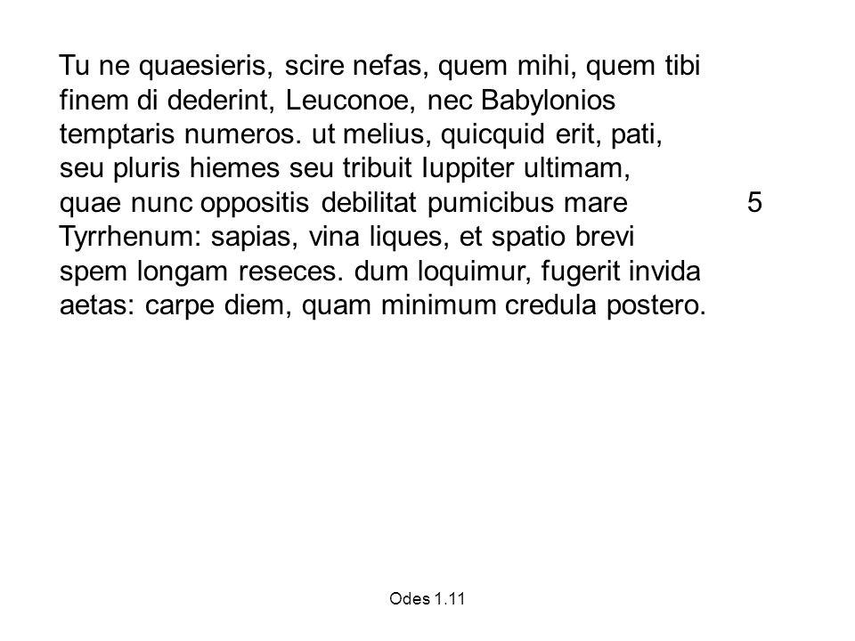 Odes 1.11 Tu ne quaesieris, scire nefas, quem mihi, quem tibi finem di dederint, Leuconoe, nec Babylonios temptaris numeros.