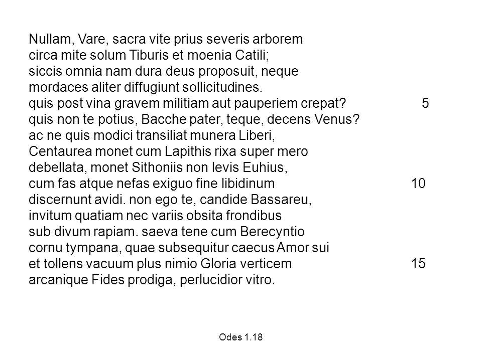 Odes 1.18 Nullam, Vare, sacra vite prius severis arborem circa mite solum Tiburis et moenia Catili; siccis omnia nam dura deus proposuit, neque mordaces aliter diffugiunt sollicitudines.