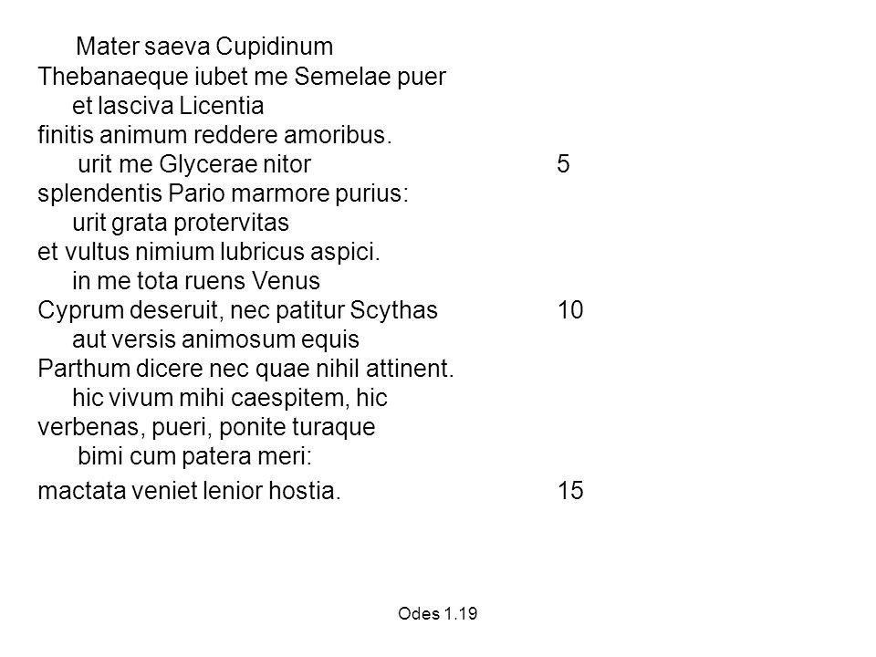 Odes 1.19 Mater saeva Cupidinum Thebanaeque iubet me Semelae puer et lasciva Licentia finitis animum reddere amoribus.