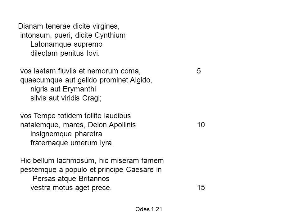 Odes 1.21 Dianam tenerae dicite virgines, intonsum, pueri, dicite Cynthium Latonamque supremo dilectam penitus Iovi.