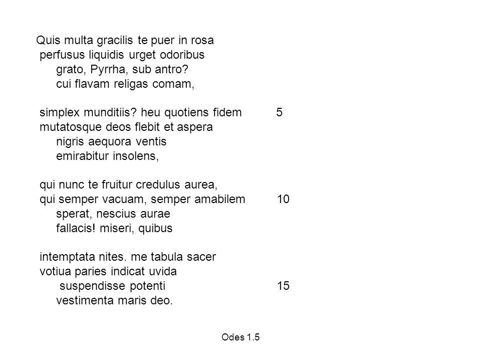 Odes 1.5 Quis multa gracilis te puer in rosa perfusus liquidis urget odoribus grato, Pyrrha, sub antro.