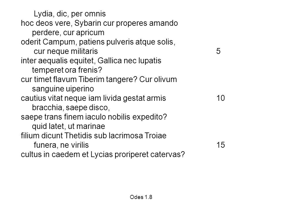 Odes 1.8 Lydia, dic, per omnis hoc deos vere, Sybarin cur properes amando perdere, cur apricum oderit Campum, patiens pulveris atque solis, cur neque militaris 5 inter aequalis equitet, Gallica nec lupatis temperet ora frenis.