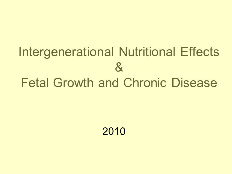 Intergenerational Nutritional Effects & Fetal Growth and Chronic Disease 2010