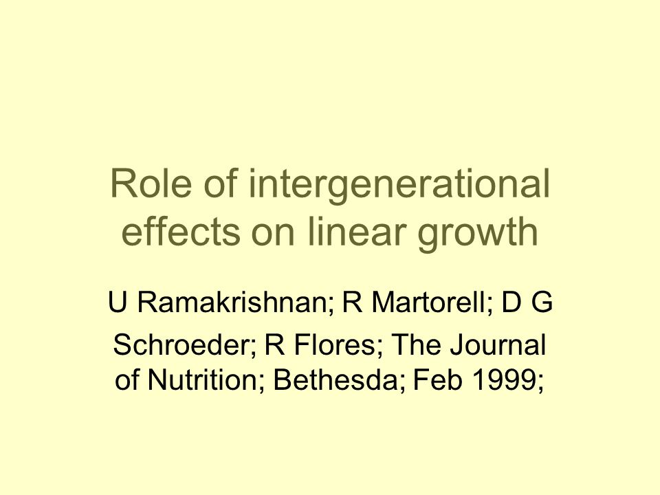 Role of intergenerational effects on linear growth U Ramakrishnan; R Martorell; D G Schroeder; R Flores; The Journal of Nutrition; Bethesda; Feb 1999;
